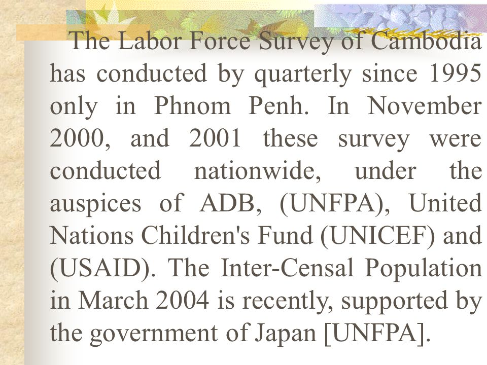 The Labor Force Survey of Cambodia has conducted by quarterly since 1995 only in Phnom Penh. In November 2000, and 2001 these survey were conducted nationwide, under the auspices of ADB, (UNFPA), United Nations Children s Fund (UNICEF) and (USAID). The Inter-Censal Population in March 2004 is recently, supported by the government of Japan [UNFPA].